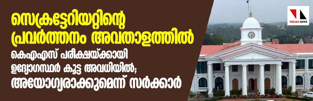 കെഎഎസ് പരീക്ഷ: ഉദ്യോഗസ്ഥർ കൂട്ട അവധിയിൽ; അയോഗ്യരാക്കുമെന്ന് സർക്കാർ