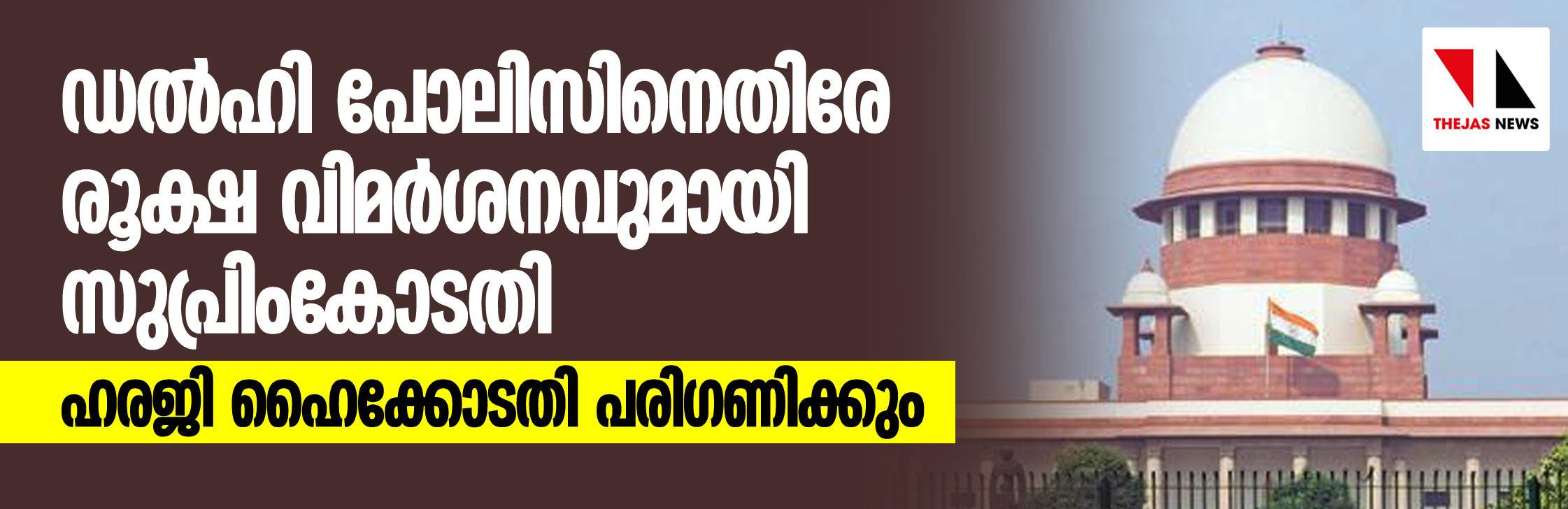 ഡല്ഹി പോലിസിനെതിരേ രൂക്ഷ വിമര്ശനവുമായി സുപ്രീംകോടതി  -ഹരജി ഹൈക്കോടതി പരിഗണിക്കും