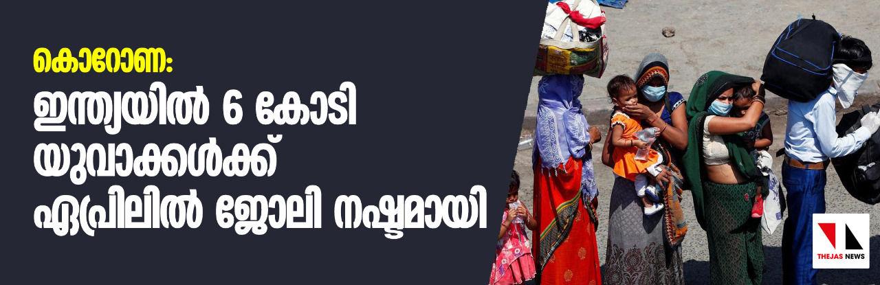 കൊറോണ: ഇന്ത്യയില് 6 കോടി യുവാക്കള്ക്ക് ഏപ്രിലില് ജോലി നഷ്ടമായി