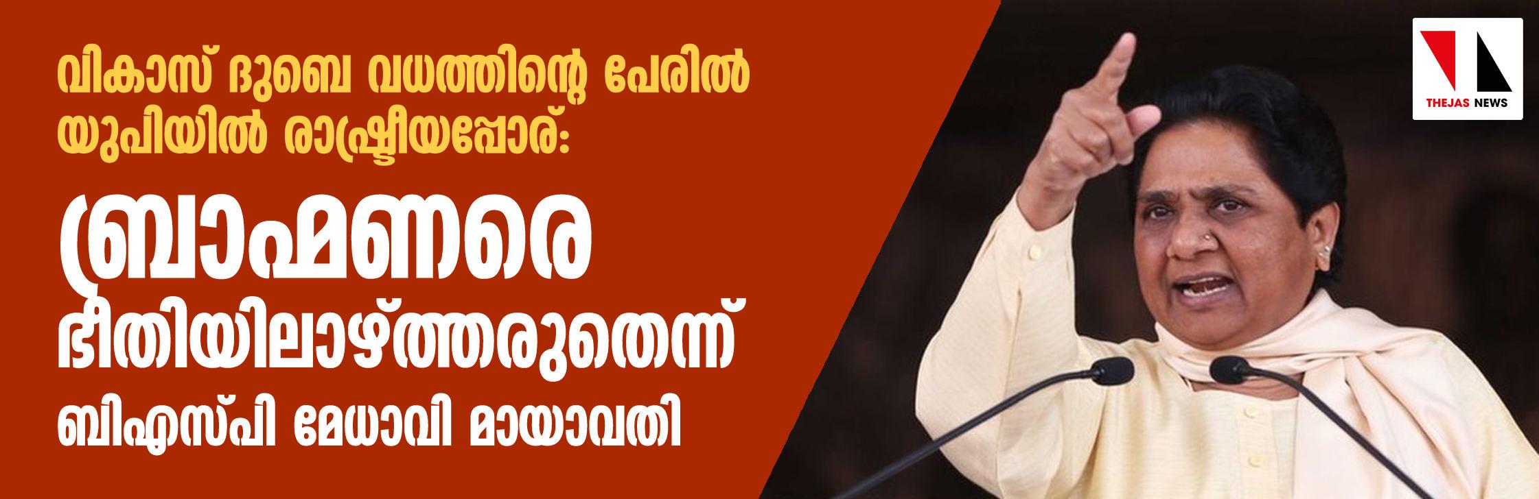 വികാസ് ദുബെ വധത്തിന്റെ പേരില് യുപിയില് രാഷ്ട്രീയപ്പോര്: ബ്രാഹ്മണരെ ഭീതിയിലാഴ്ത്തരുതെന്ന് ബിഎസ്പി മേധാവി മായാവതി