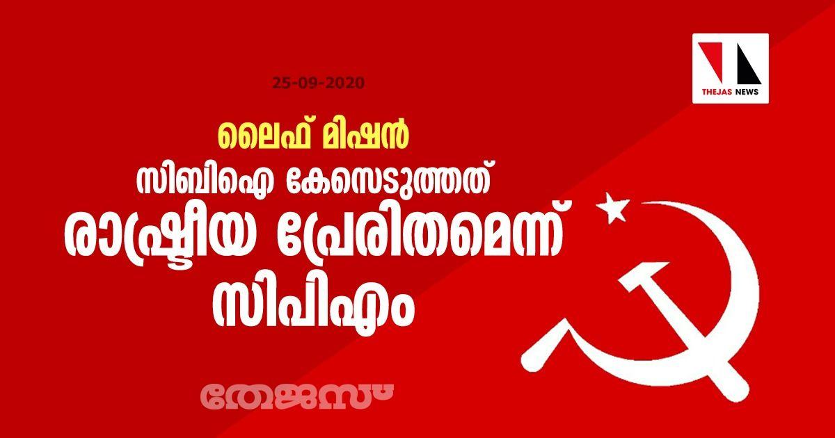 ലൈഫ് മിഷന്: സിബിഐ കേസെടുത്തത് രാഷ്ട്രീയ പ്രേരിതമെന്ന് സിപിഎം