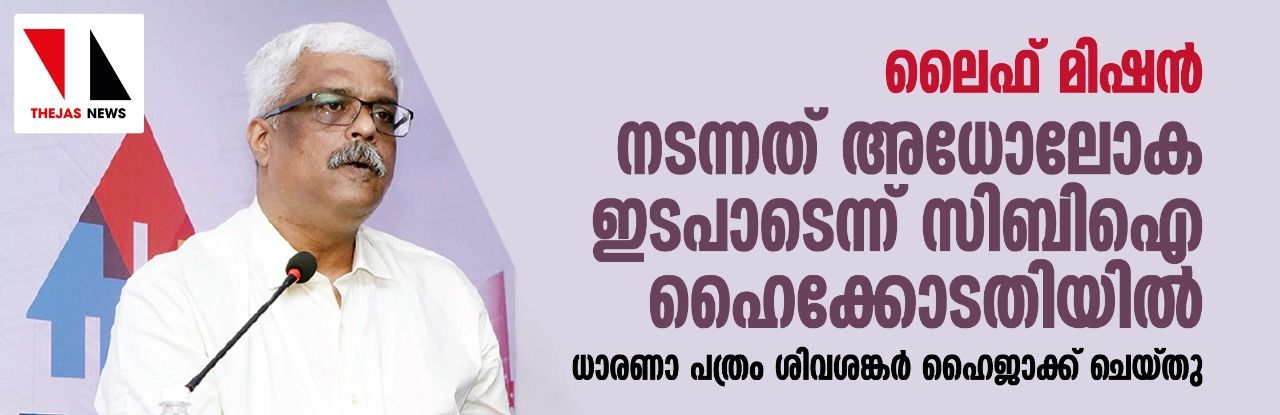ലൈഫ് മിഷന്: നടന്നത് അധോലോക ഇടപാടെന്ന് സിബി ഐ ഹൈക്കോടതിയില്; ധാരണാ പത്രം ശിവശങ്കര് ഹൈജാക്ക് ചെയ്തു