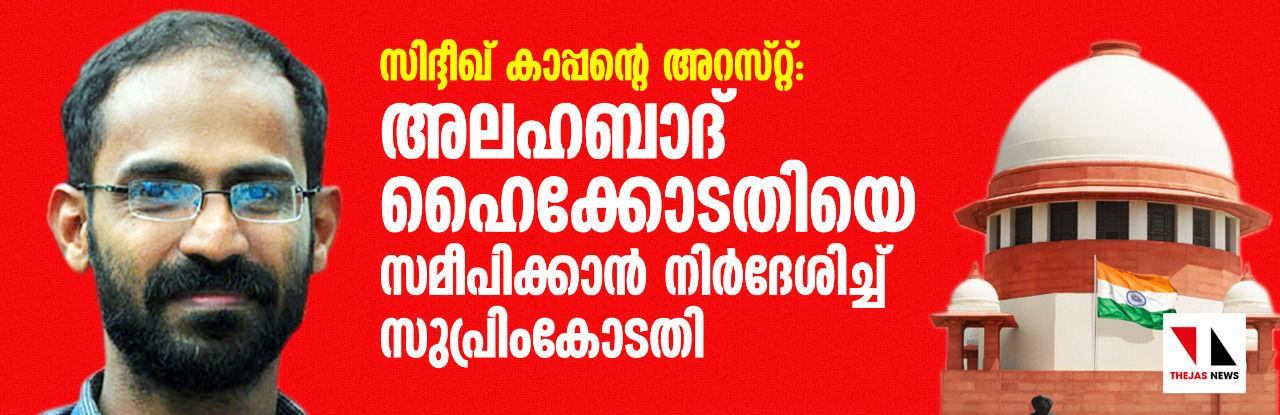 സിദ്ദീഖ് കാപ്പന്റെ അറസ്റ്റ്: അലഹബാദ് ഹൈക്കോടതിയെ സമീപിക്കാന് നിര്ദേശിച്ച് സുപ്രിം കോടതി