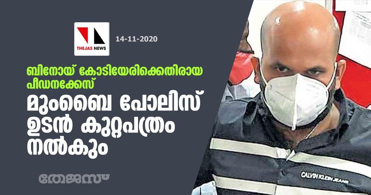 ബിനോയ് കോടിയേരിക്കെതിരായ പീഡനക്കേസ്: മുംബൈ പോലിസ് ഉടന് കുറ്റപത്രം നല്കും