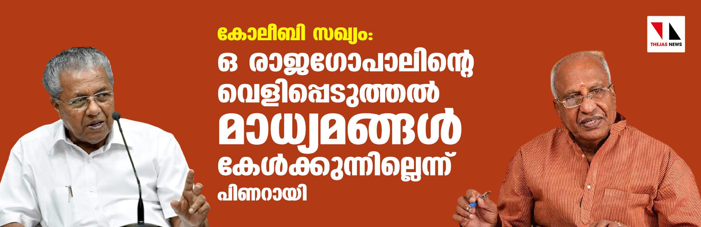 കോ-ലീ-ബി സഖ്യം: ഒ രാജഗോപാലിന്റെ വെളിപ്പെടുത്തല് മാധ്യമങ്ങള് കേള്ക്കുന്നില്ലെന്ന് പിണറായി