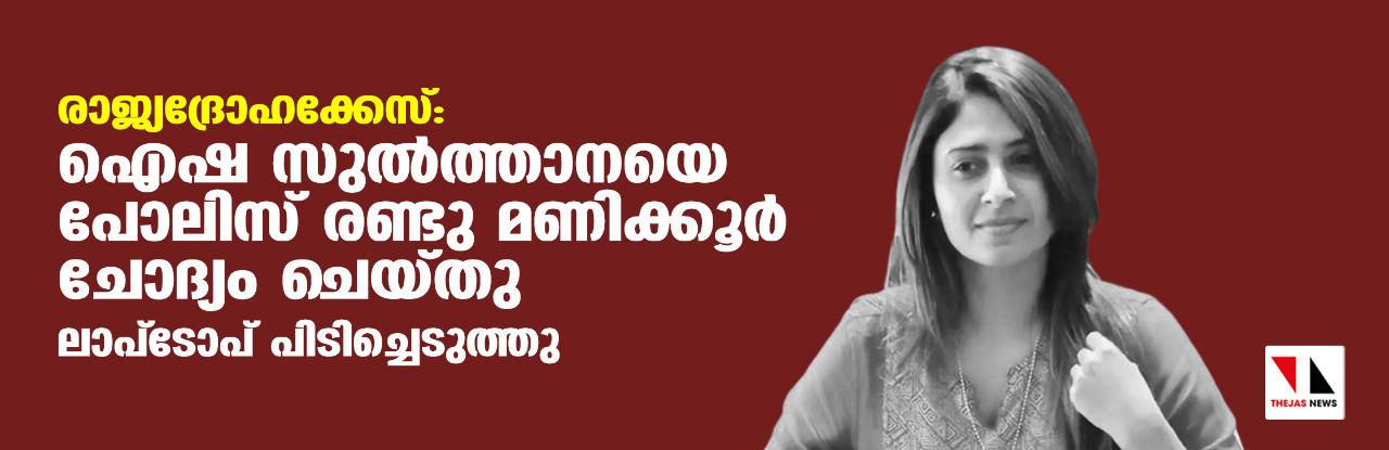 രാജ്യദ്രോഹക്കേസ്:ഐഷ സുല്ത്താനയെ പോലിസ് രണ്ടു മണിക്കൂര് ചോദ്യം ചെയ്തു; ലാപ് ടോപ് പിടിച്ചെടുത്തു