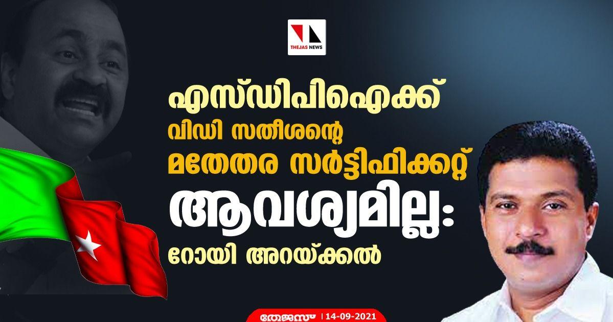 എസ്ഡിപിഐക്ക് വിഡി സതീശന്റെ മതേതര സര്ട്ടിഫിക്കറ്റ് ആവശ്യമില്ല: റോയി അറയ്ക്കല്
