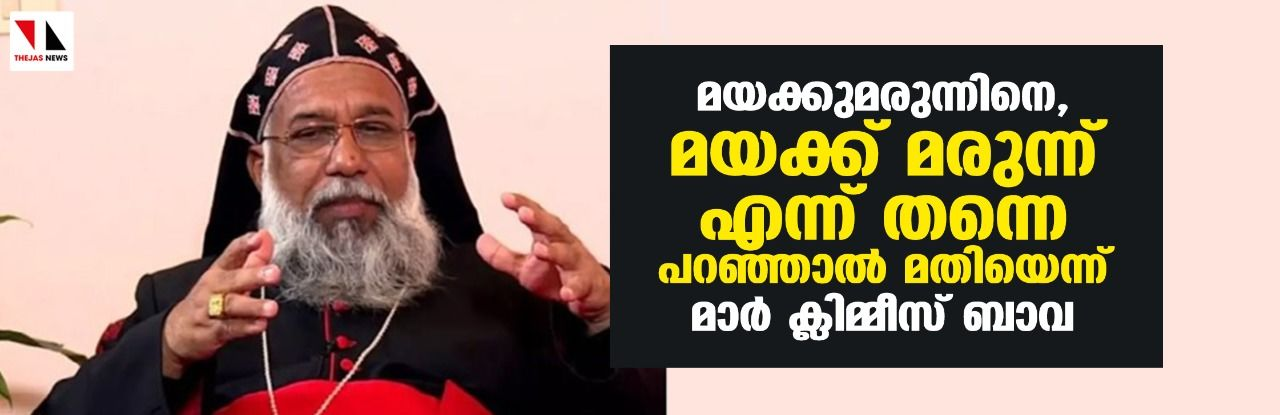 നര്കോട്ടിക് ജിഹാദ്: മയക്കുമരുന്നിനെ, മയക്ക് മരുന്ന് എന്ന് തന്നെ പറഞ്ഞാല് മതിയെന്ന് മാര് ക്ലിമ്മീസ് ബാവ